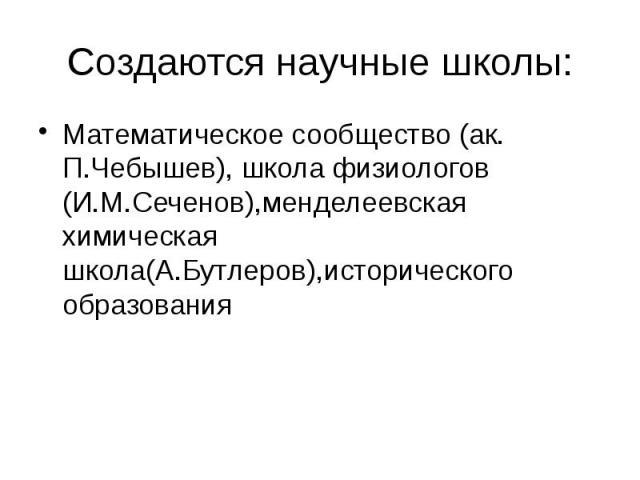 Создаются научные школы: Математическое сообщество (ак. П.Чебышев), школа физиологов (И.М.Сеченов),менделеевская химическая школа(А.Бутлеров),исторического образования