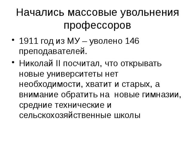 Начались массовые увольнения профессоров 1911 год из МУ – уволено 146 преподавателей. Николай II посчитал, что открывать новые университеты нет необходимости, хватит и старых, а внимание обратить на новые гимназии, средние технические и сельскохозяй…