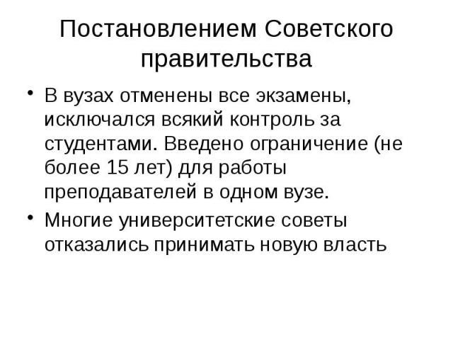 Постановлением Советского правительства В вузах отменены все экзамены, исключался всякий контроль за студентами. Введено ограничение (не более 15 лет) для работы преподавателей в одном вузе. Многие университетские советы отказались принимать новую власть