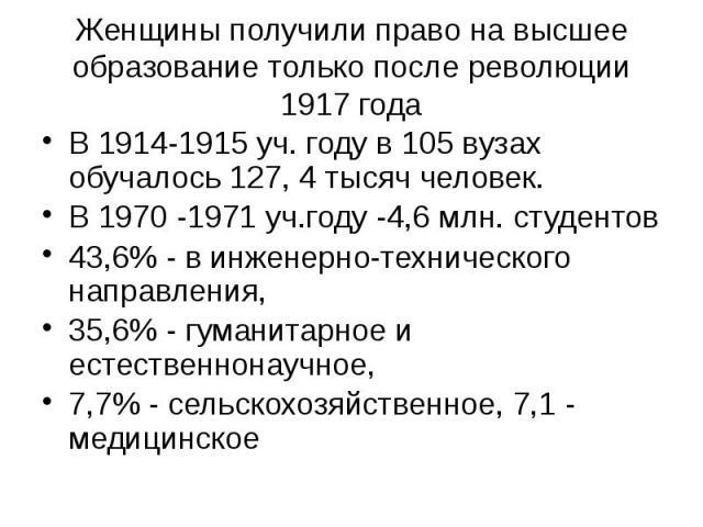 Женщины получили право на высшее образование только после революции 1917 года В 1914-1915 уч. году в 105 вузах обучалось 127, 4 тысяч человек. В 1970 -1971 уч.году -4,6 млн. студентов 43,6% - в инженерно-технического направления, 35,6% - гуманитарно…