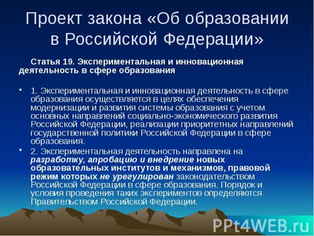 Проект закона «Об образовании в Российской Федерации» Статья 19. Экспериментальная и инновационная деятельность в сфере образования 1. Экспериментальная и инновационная деятельность в сфере образования осуществляется в целях обеспечения модернизации…