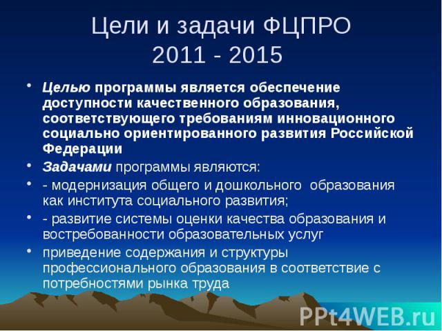 Цели и задачи ФЦПРО 2011 - 2015 Целью программы является обеспечение доступности качественного образования, соответствующего требованиям инновационного социально ориентированного развития Российской Федерации Задачами программы являются: -моде…
