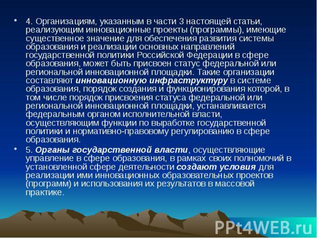4. Организациям, указанным в части 3 настоящей статьи, реализующим инновационные проекты (программы), имеющие существенное значение для обеспечения развития системы образования и реализации основных направлений государственной политики Российской Фе…