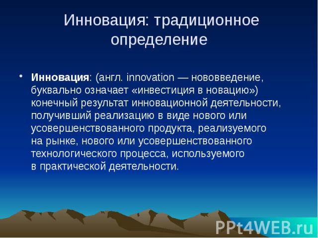 Инновация: традиционное определение Инновация: (англ. innovation— нововведение, буквально означает «инвестиция вновацию») конечный результат инновационной деятельности, получивший реализацию ввиде нового или усовершенствованного пр…