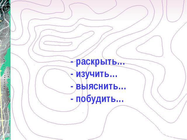 - раскрыть… - изучить… - выяснить… - побудить…