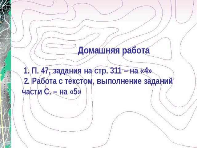 Домашняя работа 1. П. 47, задания на стр. 311 – на «4» 2. Работа с текстом, выполнение заданий части С. – на «5»
