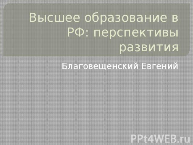 Высшее образование в РФ: перспективы развития Благовещенский Евгений
