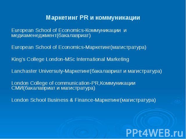 Маркетинг PR и коммуникации European School of Economics-Коммуникации и медиаменеджмент(бакалавриат) European School of Economics-Маркетинг(магистратура) King's College London-MSc International Marketing Lanchaster Universuty-Маркетинг(бакалавриат и…