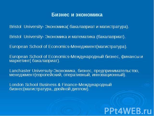 Бизнес и экономика Bristol University- Экономика( бакалавриат и магистратура). Bristol University- Экономика и математика (бакалавриат). European School of Economics-Менеджмент(магистратура). European School of Economics-Международный бизнес, финанс…