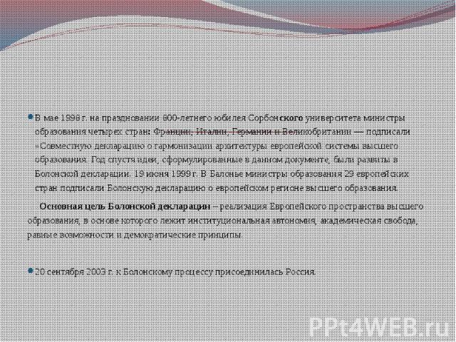 Болонский процесс. Интеграция высшего образования России в европейское образовательное пространство В мае 1998 г. на праздновании 800-летнего юбилея Сорбонского университета министры образования четырех стран: Франции, Италии, Германии и Великобрита…