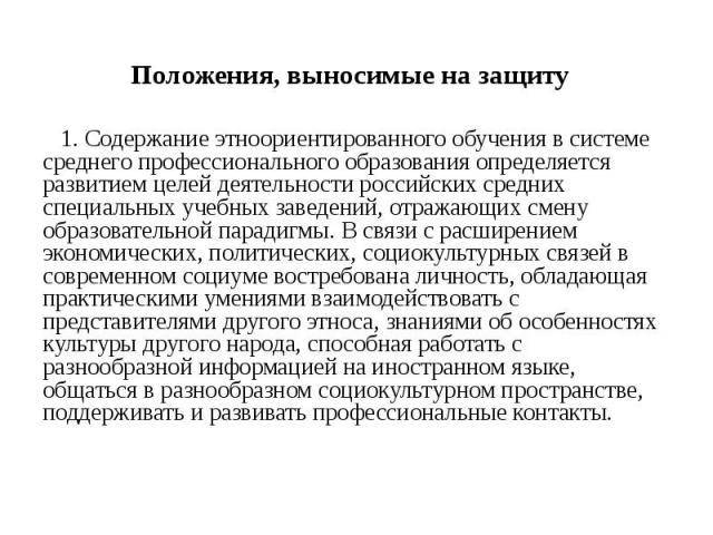 Положения, выносимые на защиту 1. Содержание этноориентированного обучения в системе среднего профессионального образования определяется развитием целей деятельности российских средних специальных учебных заведений, отражающих смену образовательной …