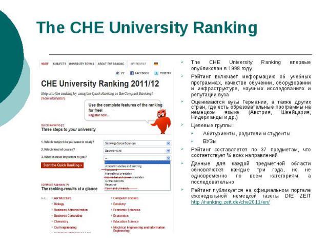 The СНЕ University Ranking The CHE University Ranking впервые опубликован в 1998 году Рейтинг включает информацию об учебных программах, качестве обучении, оборудовании и инфраструктуре, научных исследованиях и репутации вуза Оцениваются вузы Герман…