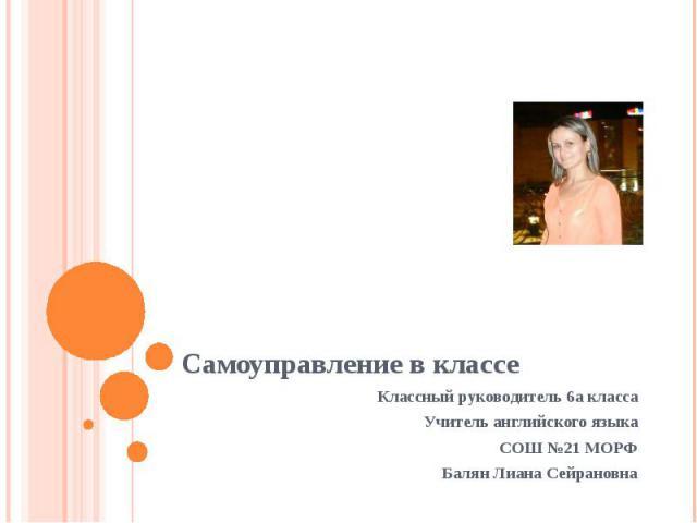 Самоуправление в классе Классный руководитель 6а класса Учитель английского языка СОШ №21 МОРФ Балян Лиана Сейрановна