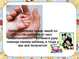 Любите ребёнка таким, какой он есть! Не требуйте от него невыполнимого! Протянит