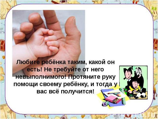 Любите ребёнка таким, какой он есть! Не требуйте от него невыполнимого! Протяните руку помощи своему ребёнку, и тогда у вас всё получится!