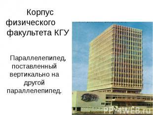 Корпус физического факультета КГУ Параллелепипед, поставленный вертикально на др