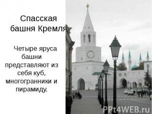 Спасская башня Кремля Четыре яруса башни представляют из себя куб, многогранники