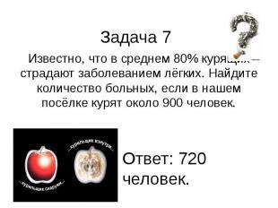 Задача 7 Известно, что в среднем 80% курящих страдают заболеванием лёгких. Найди