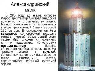 Александрийский маяк В 285 году до н.э.на острове Фарос архитектор Сострат Книдс