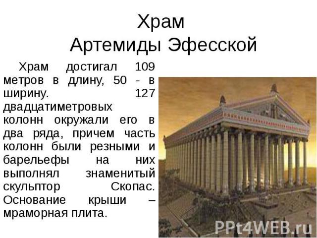Храм Артемиды Эфесской Храм достигал 109 метров в длину, 50 - в ширину. 127 двадцатиметровых колонн окружали его в два ряда, причем часть колонн были резными и барельефы на них выполнял знаменитый скульптор Скопас. Основание крыши – мраморная плита.