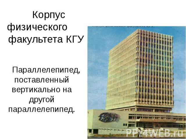 Корпус физического факультета КГУ Параллелепипед, поставленный вертикально на другой параллелепипед.