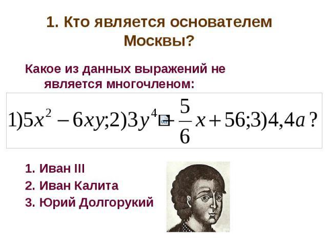 1. Кто является основателем Москвы?