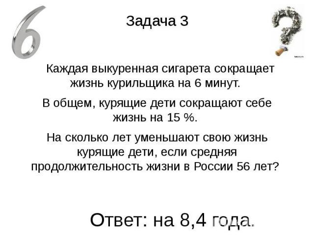 Задача 3 Каждая выкуренная сигарета сокращает жизнь курильщика на 6 минут. В общем, курящие дети сокращают себе жизнь на 15 %. На сколько лет уменьшают свою жизнь курящие дети, если средняя продолжительность жизни в России 56 лет?
