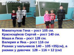 Маматкулов Гена – рост 105 см. Краснощёков Сергей – рост 140 см. Маша и Лиза – р