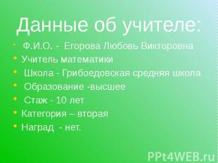 Данные об учителе: Ф.И.О. - Егорова Любовь Викторовна Учитель математики Школа -