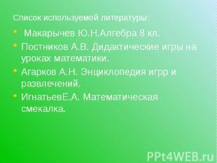 Список используемой литературы: Макарычев Ю.Н.Алгебра 8 кл. Постников А.В. Дидак