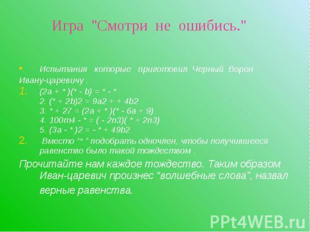 Испытания которые приготовил Черный Ворон Испытания которые приготовил Черный Ворон Ивану-царевичу . (2а + * )(* - b) = * - * 2. (* + 2b)2 = 9а2 + + 4b2 3. * + 27 = (2a + * )(* - 6a + 9) 4. 100m4 - * = ( - 2n3)( * + 2n3) 5. (3a - * )2 = - * + 49b2 В…