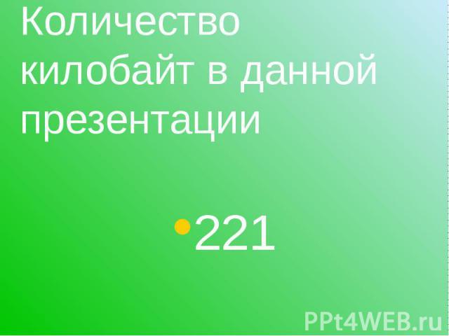 Количество килобайт в данной презентации 221