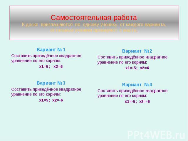 Самостоятельная работа К доске приглашаются по одному ученику от каждого варианта, остальные ученики проверяют с места. Вариант №1 Составить приведённое квадратное уравнение по его корням: х1=5; х2=6 Вариант №3 Составить приведённое квадратное уравн…