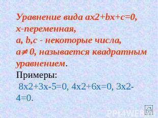 Уравнение вида ax2+bx+c=0, x-переменная, a, b,c - некоторые числа, a 0, называет