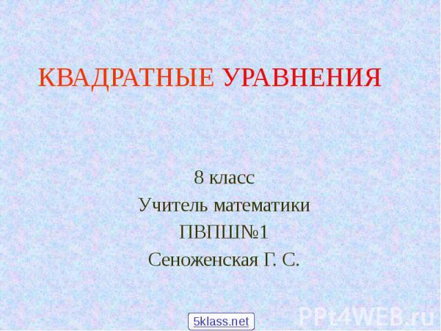 КВАДРАТНЫЕ УРАВНЕНИЯ 8 класс Учитель математики ПВПШ№1 Сеноженская Г. С.