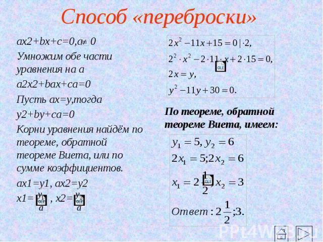 Способ «переброски» ax2+bx+c=0,a 0 Умножим обе части уравнения на a a2x2+bax+ca=0 Пусть ax=y,тогда y2+by+ca=0 Корни уравнения найдём по теореме, обратной теореме Виета, или по сумме коэффициентов. ax1=y1, ax2=y2 x1= , x2=