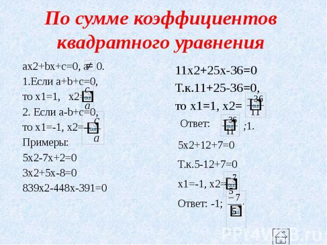 По сумме коэффициентов квадратного уравнения ax2+bx+c=0, a 0. 1.Если a+b+c=0, то x1=1, x2= 2. Если a-b+c=0, то x1=-1, x2= Примеры: 5x2-7x+2=0 3x2+5x-8=0 839x2-448x-391=0