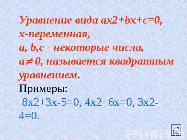 Уравнение вида ax2+bx+c=0, x-переменная, a, b,c - некоторые числа, a 0, называется квадратным уравнением. Примеры: 8x2+3x-5=0, 4x2+6x=0, 3x2-4=0.
