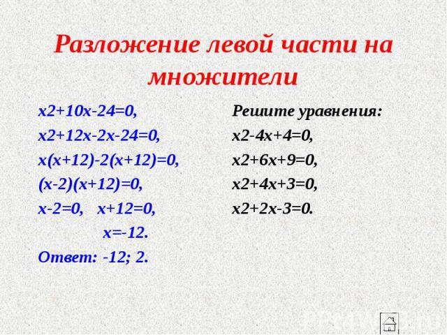 Разложение левой части на множители x2+10x-24=0, x2+12x-2x-24=0, x(x+12)-2(x+12)=0, (x-2)(x+12)=0, x-2=0, x+12=0, x=-12. Ответ: -12; 2.