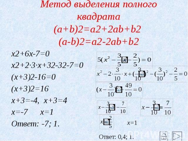 Метод выделения полного квадрата (a+b)2=a2+2ab+b2 (a-b)2=a2-2ab+b2 x2+6x-7=0 x2+2·3·x+32-32-7=0 (x+3)2-16=0 (x+3)2=16 x+3=-4, x+3=4 x=-7 x=1 Ответ: -7; 1.