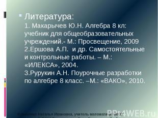 Литература: 1. Макарычев Ю.Н. Алгебра 8 кл: учебник для общеобразовательных учре