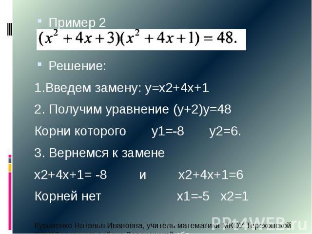 Пример 2 Пример 2 Решение: 1.Введем замену: у=х2+4х+1 2. Получим уравнение (у+2)у=48 Корни которого у1=-8 у2=6. 3. Вернемся к замене х2+4х+1= -8 и х2+4х+1=6 Корней нет х1=-5 х2=1