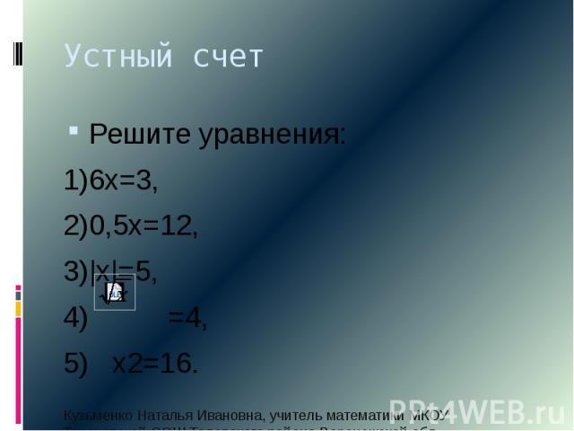 Устный счет Решите уравнения: 1)6х=3, 2)0,5х=12, 3) х =5, 4) =4, 5) х2=16.