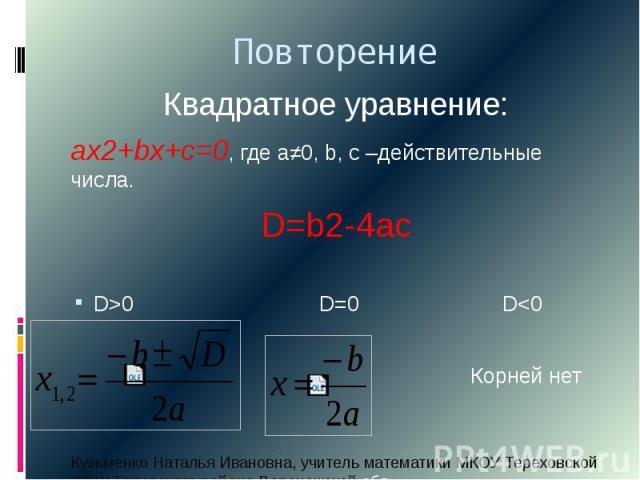 Повторение Квадратное уравнение: ах2+bx+c=0, где а≠0, b, c –действительные числа. D=b2-4ac D>0 D=0 D<0 Корней нет
