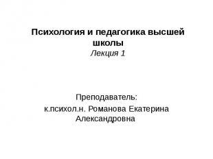 Психология и педагогика высшей школы Лекция 1 Преподаватель: к.психол.н. Романов