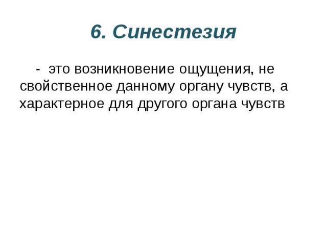 6. Синестезия - это возникновение ощущения, не свойственное данному органу чувств, а характерное для другого органа чувств