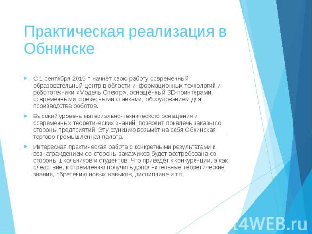 Практическая реализация в Обнинске С 1 сентября 2015 г. начнёт свою работу современный образовательный центр в области информационных технологий и робототехники «Модель Спектр», оснащённый 3D-принтерами, современными фрезерными станками, оборудовани…