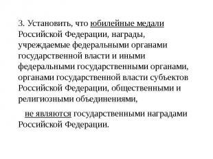 3. Установить, что юбилейные медали Российской Федерации, награды, учреждаемые ф