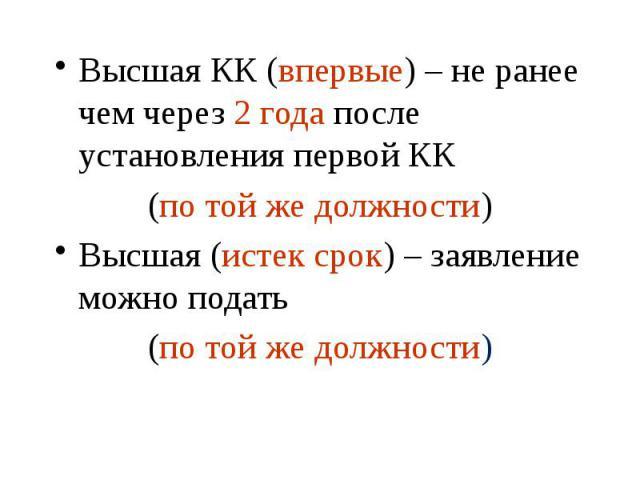 Высшая КК (впервые) – не ранее чем через 2 года после установления первой КК Высшая КК (впервые) – не ранее чем через 2 года после установления первой КК (по той же должности) Высшая (истек срок) – заявление можно подать (по той же должности)
