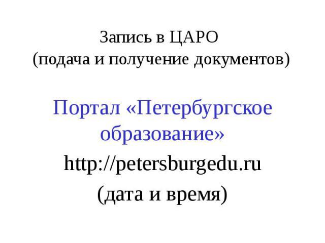 Запись в ЦАРО (подача и получение документов) Портал «Петербургское образование» http://petersburgedu.ru (дата и время)